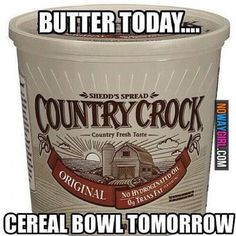 Butter Today, Cereal Bowl Tomorrow!