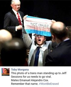 """""""Not Erased!"""" (c. 2018) - This photo of a trans man standing up to Jeff Sessions for us needs to go viral. Mateo Emanuel Alejandro Cox. Remember that name. #WontBeErased  ~ Toby Morgana"""