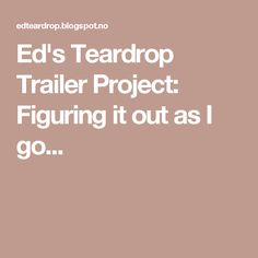 Ed's Teardrop Trailer Project: Figuring it out as I go...