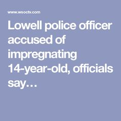 Lowell police officer accused of impregnating 14-year-old, officials say…
