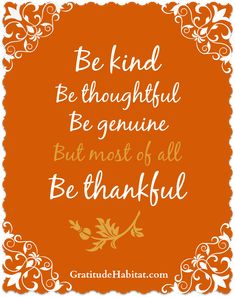Be kind, thoughtful, genuine and most of all thankful. #thankful  www.GratitudeHabitat.com #grateful-quote