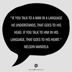 """""""If you talk to a man in a language he understands, that goes to his head. If you talk to him in his language, that goes to his heart."""" Nelson Mandela"""