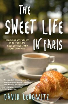 The Sweet Life in Paris: Delicious Adventures in the World's Most Glorious - and Perplexing - City | IndieBound