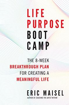 Life Purpose Boot Camp: The 8-Week Breakthrough Plan for Creating a Meaningful Life by [Maisel, Eric]