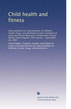 Child health and fitness: Hearing before the Subcommittee on Children, Family, Drugs, and Alcoholism of the Committee on Labor and Human Resources, … first session … September 24, 1985 « Library User Group