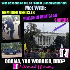 So let me get this straight: Illegals having their march on D.C. are met with open arms...with even Democratic members of Congress marching with them....but when our Veterans go to protest, they are greeted with armored vehicles, police in riot gear (complete with zip-ties) and visible snipers on top of the White House.   Folks, this is what your president thinks of Veterans!