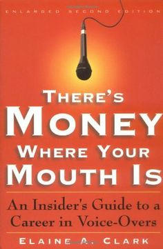 There's Money Where Your Mouth Is: An Insider's Guide to a Career in Voice-Overs by Elaine A. Clark. $17.29. Author: Elaine A. Clark. Publisher: Back Stage Books; 2 Sub edition (May 1, 2000). Publication: May 1, 2000