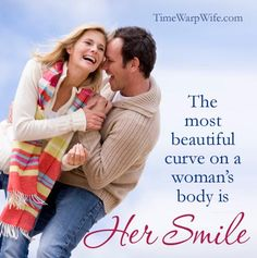 The most beautiful curve on a woman's body is her smile.