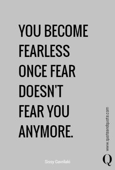 YOU BECOME FEARLESS ONCE FEAR DOESN'T FEAR YOU ANYMORE…
