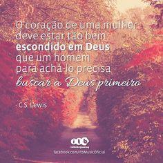 """""""O coração de uma mulher deve estar tão bem escondido em Deus que um homem para achá-lo precisa buscar a Deus primeiro"""" (C.S. Lewis)"""