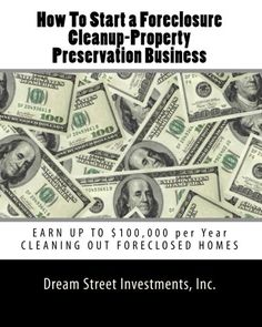 How To Start a Foreclosure Cleanup-Property Preservation Business: EARN UP TO $100,000 per Year CLEANING OUT FORECLOSED HOMES