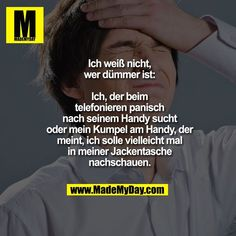 Ich weiß nicht, wer dümmer ist: Ich, der beim telefonieren panisch nach seinem… I do not know who is more stupid: I, the phone searches panic for his cell phone or my buddy on the phone, who thinks I should maybe look in my jacket pocket. Funniest Hilarious Memes, Funny Friday Memes, Memes Funny Faces, Its Friday Quotes, 9gag Funny, Friday Humor, Funny Relatable Memes, Funny Fails, Funny Jokes