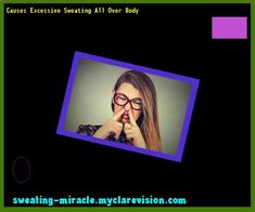 Causes Excessive Sweating All Over Body 224926 - Your Body to Stop Excessive Sweating In 48 Hours - Guaranteed!