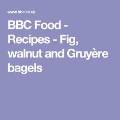 BBC Food - Recipes - Fig, walnut and Gruyère bagels