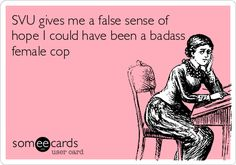 SVU gives me a false sense of hope I could have been a badass female cop. | Confession Ecard | someecards.com