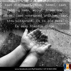 DANKIE VIR DIE REEN, HERE (Gauteng)   Laat die reën uitsak, hemel, laat redding reën, wolke, breek oop, aarde, laat voorspoed ontkiem, laat trou uitspruit. Ek is die Here, Ek skep hierdie dinge. (Jesaja 45:8) Afrikaanse Quotes, Motivational, Inspirational Quotes, Ministry, Amen, Prayers, Bible, Messages, Signs