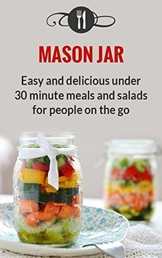 Mason Jar Meals: Easy And Delicious Under 30 Minute Meals And Salads For People On The Go (Delicious Mason Jar Recipes) by Karen Green