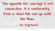 The opposite for courage is not cowardice, it is conformity. Even a dead fish can go with the flow.