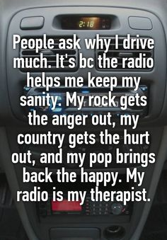"""""""People ask why I drive much. It's bc the radio helps me keep my sanity. My rock gets the anger out, my country gets the hurt out, and my pop brings back the happy. My radio is my therapist."""""""