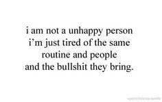 I am not a unhappy person I'm just tired of the same routine and people and the bullshit they bring. Drama Quotes, All Quotes, People Quotes, Quotes To Live By, Best Quotes, Funny Quotes, Badass Quotes, Sarcastic Quotes, Mood Quotes