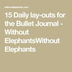 15 Daily lay-outs for the Bullet Journal - Without ElephantsWithout Elephants