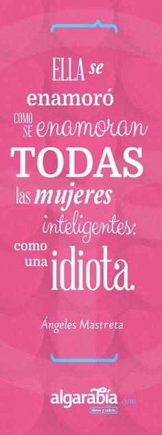 """She fell in love like all the intelligent women fall in love...like an idiot."" -Ángeles Mastreta"