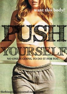 push yourself, no one else is going to do it for you.
