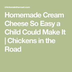 Homemade Cream Cheese So Easy a Child Could Make It | Chickens in the Road