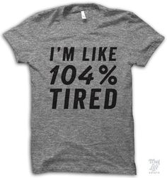 I'm Like 104 Percent Tired! Thug Life T Shirts, Geek Shirts, Mom Shirts, T Shirts With Sayings, T Shirts For Women, Funny Mom Quotes, True Quotes, Mom Humor, Geek Chic