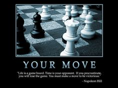 """Life is a game board. Time is your opponent. If you procrastinate, you will lose the game. you must make a move to be victorious."" - Napoleon Hill"