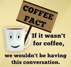 Thats right but even when there is coffee, we still won't have this conversation....lol, or any at all.   ::pokie poke::