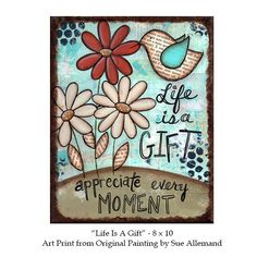 LIFE is a GIFT...appreciate every MOMENT Art Print ~ from an Original Mixed Media Painting by me, Sue Allemand.