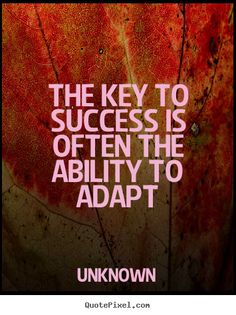 The key to success is often the ability to adapt.