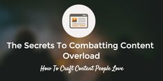 The Secret To Combatting Content Overload: How To Craft Content People Love