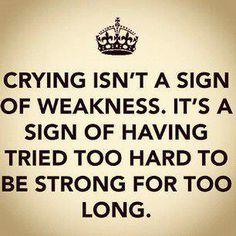 crying isnt a sign of weakness its a sign of having tried too hard to be strong for too long