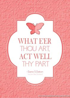 What eer thou art, act well thy part. -Sister Dalton #LDSconf April 2013