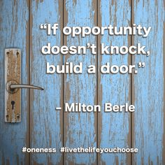 """If opportunity doesn't knock, build a door."" - Milton Berle #Oneness #LiveTheLifeYouChoose"