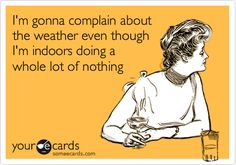 I'm gonna complain about the weather even though I'm indoors doing a whole lot of nothing.