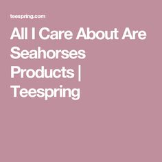 All I Care About Are Seahorses Products   Teespring
