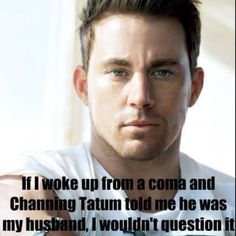 If i woke up from a coma and Channing Tatum told me he was my husband, I wouldn't question it.