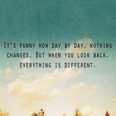 It's funny how day by day, nothing change. But when you look back, everything is different.