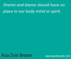 Shame and blame should have no place in our body mind or spirit.