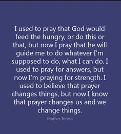 """""""Prayer changes us and we change things"""" quote from Mother Teresa: """"I used to pray that God would feed the hungry, or do this or that, but now I pray that he will guide me to do whatever I'm supposed to do, what I can do. I used to pray for answers, but now I'm praying for strength. I used to believe that prayer changes things, but now I know that prayer changes us and we change things."""" -- Mother Teresa, Founder Missionaries of Charity"""