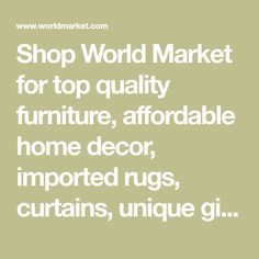 Shop World Market for top quality furniture, affordable home decor, imported rugs, curtains, unique gifts, food, wine and more - at the best values anywhere online.