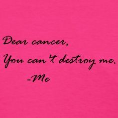 Dear cancer,You can't destroy me.    -Me