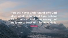 "Elisabeth Elliot Quote: ""You will never understand why God does what He does, but if you believe Him, that is all that is necessary. Let us learn to trust Him for who He is."""