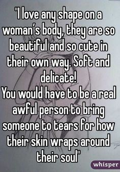 """""I love any shape on a woman's body, they are so beautiful and so cute in their own way. Soft and delicate!