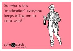 "So who is this ""moderation"" everyone keeps telling me to drink with?"