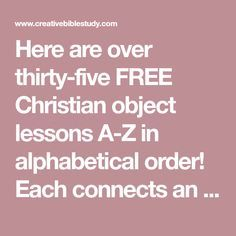 Here are over thirty-five FREE Christian object lessons A-Z in alphabetical order! Each connects an object, Bible verse & life application in a fun way for all ages to remember! Teen Sunday School Lessons, Kids Church Lessons, Youth Lessons, Children Church, Bible Activities For Kids, Bible Stories For Kids, Bible Study For Kids, Bible Object Lessons, Bible Lessons For Kids