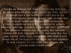 TRIGGER WARNING: RAPE I feel like we all forget that Xander tried to rape Buffy too… He got so annoyed when Spike tried to rape Buffy, and yet he himself tried it. Has he forgotten that? And he had (not that I'm excusing Spike's attempted rape) so...